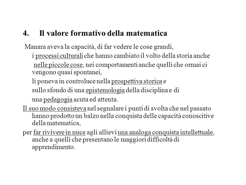 4. Il valore formativo della matematica Manara aveva la capacità, di far vedere le cose grandi, i processi culturali che hanno cambiato il volto della