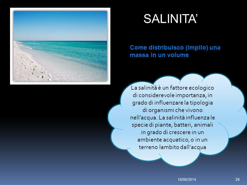 SALINITA' Come distribuisco (impilo) una massa in un volume La salinità è un fattore ecologico di considerevole importanza, in grado di influenzare la tipologia di organismi che vivono nell'acqua.