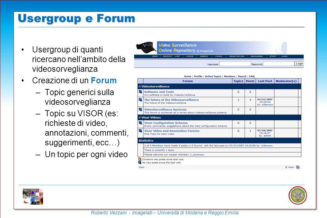 Roberto Vezzani - Imagelab – Università di Modena e Reggio Emilia Usergroup di quanti ricercano nell'ambito della videosorveglianza Creazione di un Forum –Topic generici sulla videosorveglianza –Topic su VISOR (es: richieste di video, annotazioni, commenti, suggerimenti, ecc…) –Un topic per ogni video Usergroup e Forum