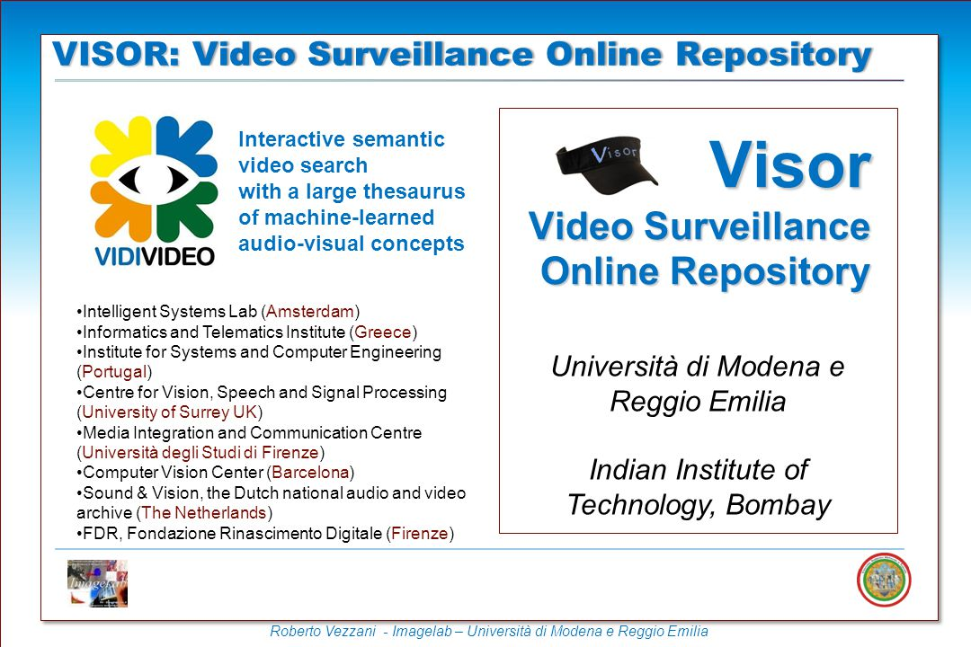 VISOR: Video Surveillance Online RepositoryVISOR: Video Surveillance Online Repository Visor Video Surveillance Online Repository Università di Modena e Reggio Emilia Indian Institute of Technology, Bombay Intelligent Systems Lab (Amsterdam) Informatics and Telematics Institute (Greece) Institute for Systems and Computer Engineering (Portugal) Centre for Vision, Speech and Signal Processing (University of Surrey UK) Media Integration and Communication Centre (Università degli Studi di Firenze) Computer Vision Center (Barcelona) Sound & Vision, the Dutch national audio and video archive (The Netherlands) FDR, Fondazione Rinascimento Digitale (Firenze) Interactive semantic video search with a large thesaurus of machine-learned audio-visual concepts