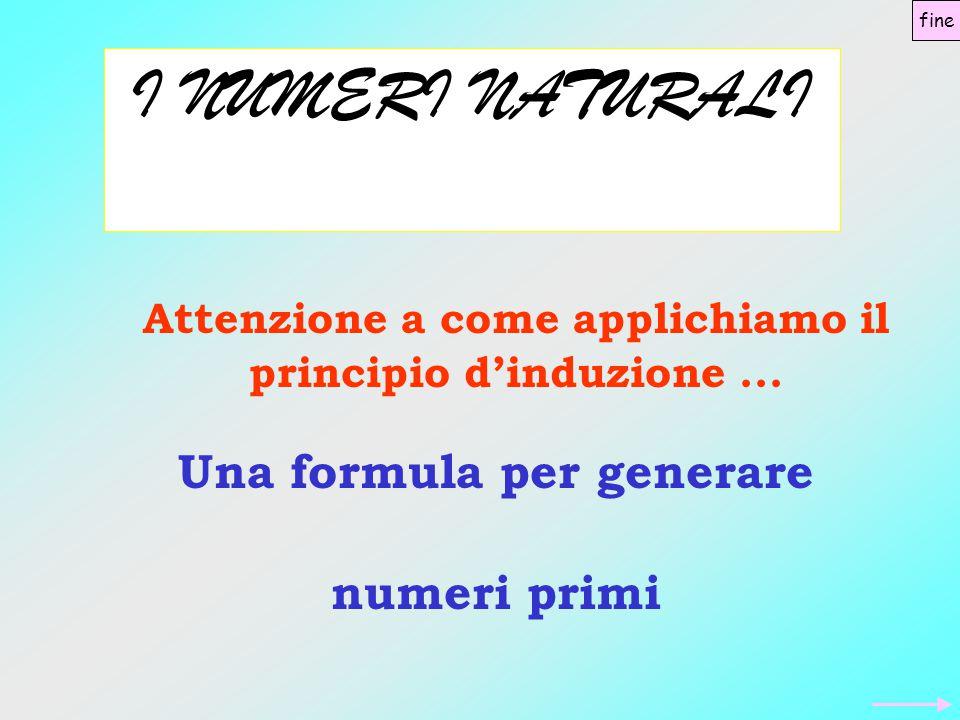 I NUMERI NATURALI Una formula per generare numeri primi Attenzione a come applichiamo il principio d'induzione...