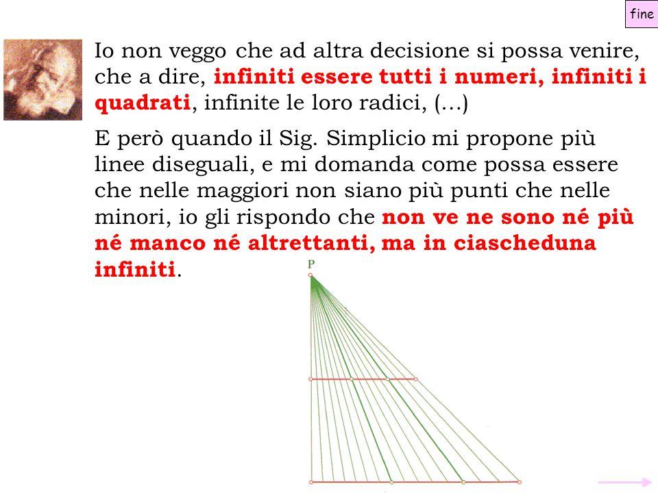 Io non veggo che ad altra decisione si possa venire, che a dire, infiniti essere tutti i numeri, infiniti i quadrati, infinite le loro radici, (…) E p