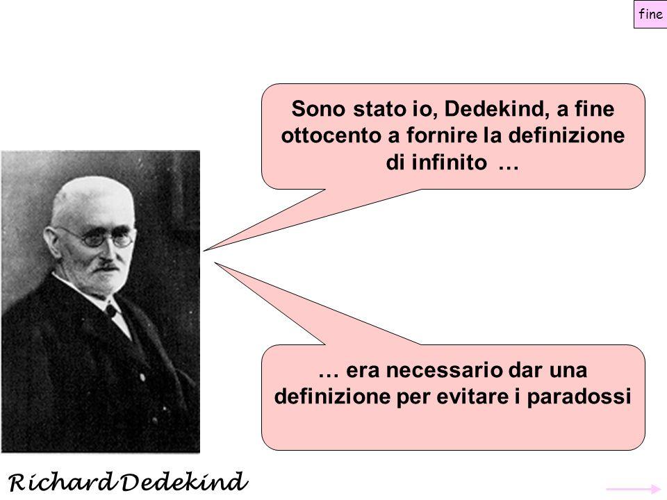 Sono stato io, Dedekind, a fine ottocento a fornire la definizione di infinito … fine … era necessario dar una definizione per evitare i paradossi Ric