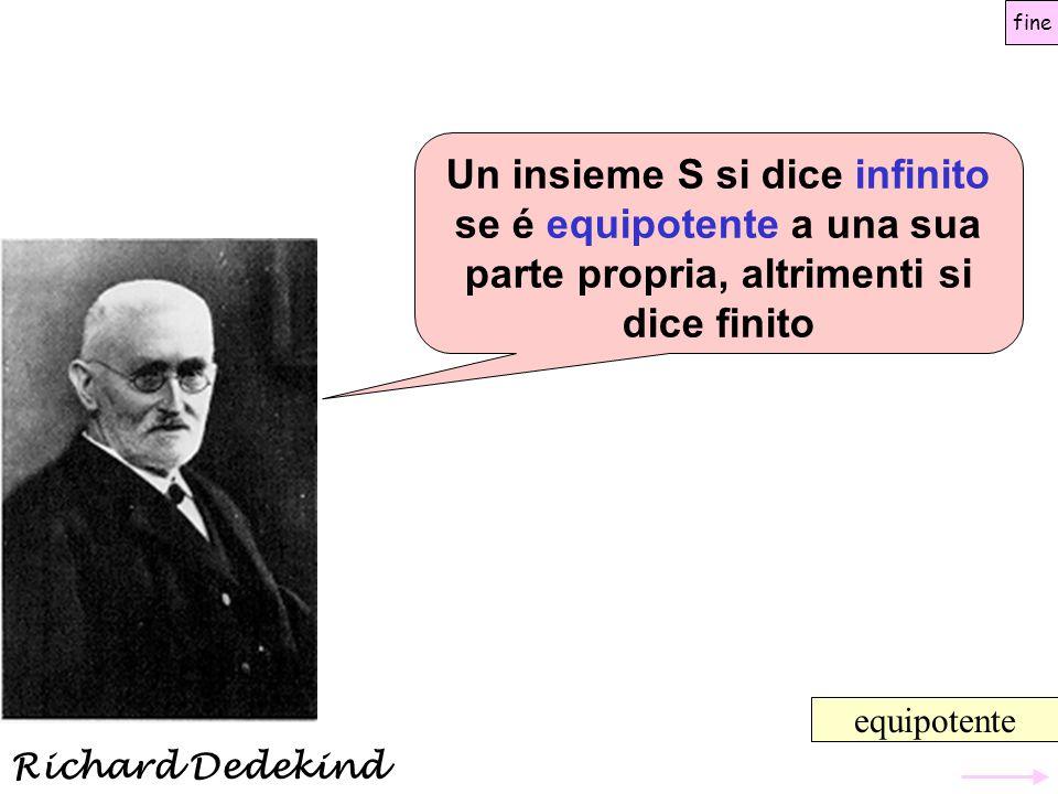 Un insieme S si dice infinito se é equipotente a una sua parte propria, altrimenti si dice finito equipotente fine Richard Dedekind