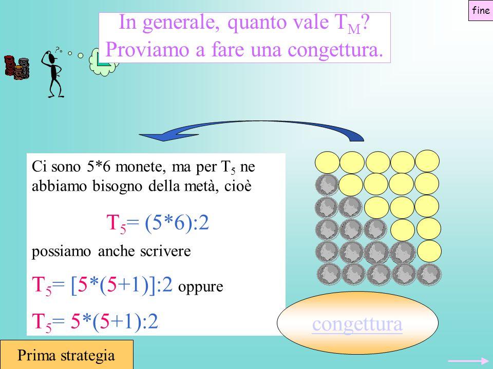 In generale, quanto vale T M ? Proviamo a fare una congettura. Ci sono 5*6 monete, ma per T 5 ne abbiamo bisogno della metà, cioè T 5 = (5*6):2 possia