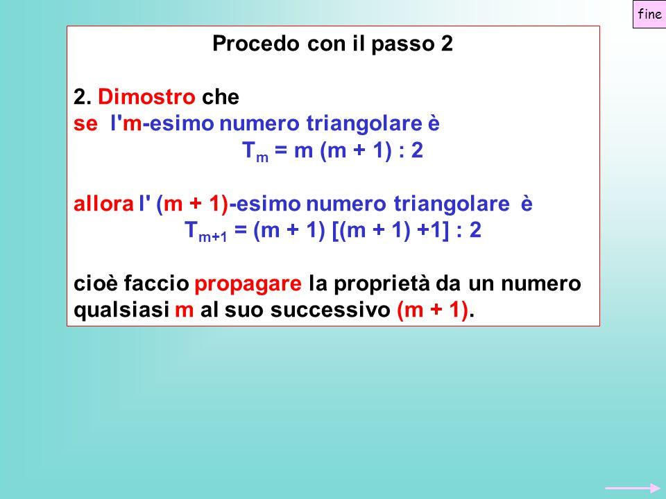Procedo con il passo 2 2. Dimostro che se l'm-esimo numero triangolare è T m = m (m + 1) : 2 allora l' (m + 1)-esimo numero triangolare è T m+1 = (m +