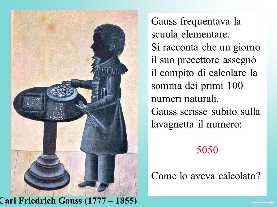 Gauss frequentava la scuola elementare. Si racconta che un giorno il suo precettore assegnò il compito di calcolare la somma dei primi 100 numeri natu