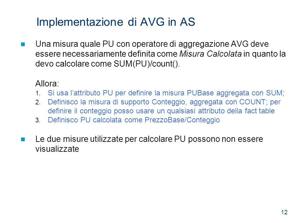 12 Implementazione di AVG in AS Una misura quale PU con operatore di aggregazione AVG deve essere necessariamente definita come Misura Calcolata in quanto la devo calcolare come SUM(PU)/count().