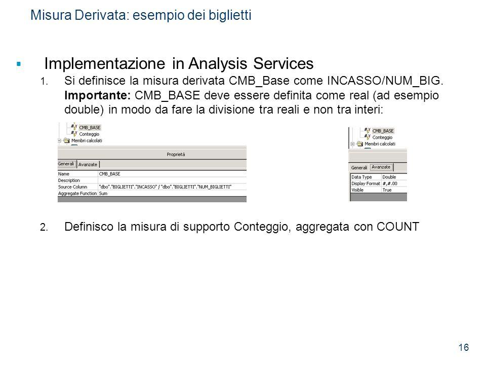 16 Misura Derivata: esempio dei biglietti  Implementazione in Analysis Services 1. Si definisce la misura derivata CMB_Base come INCASSO/NUM_BIG. Imp