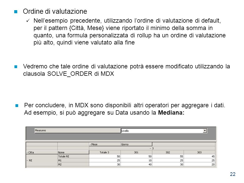 22 Ordine di valutazione Nell'esempio precedente, utilizzando l'ordine di valutazione di default, per il pattern {Città, Mese} viene riportato il minimo della somma in quanto, una formula personalizzata di rollup ha un ordine di valutazione più alto, quindi viene valutato alla fine Vedremo che tale ordine di valutazione potrà essere modificato utilizzando la clausola SOLVE_ORDER di MDX Per concludere, in MDX sono disponibili altri operatori per aggregare i dati.