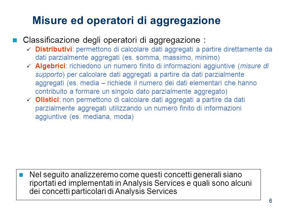 6 Misure ed operatori di aggregazione Classificazione degli operatori di aggregazione : Distributivi: permettono di calcolare dati aggregati a partire direttamente da dati parzialmente aggregati (es.
