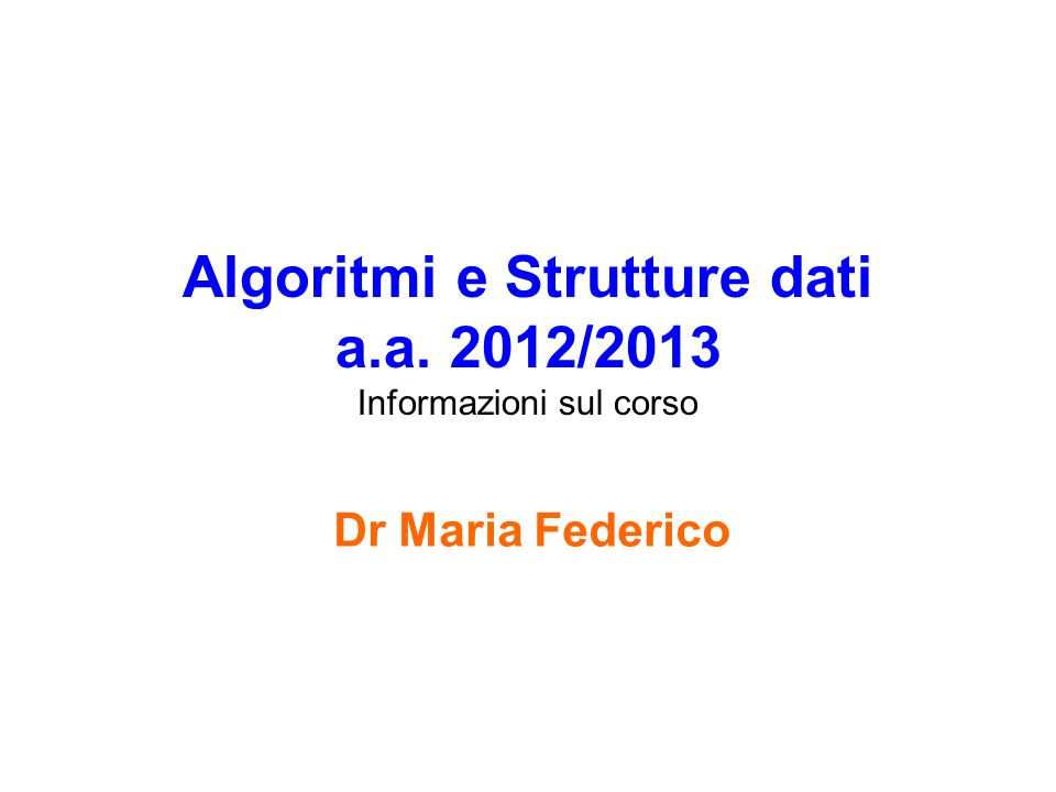 Algoritmi e Strutture dati a.a. 2012/2013 Informazioni sul corso Dr Maria Federico