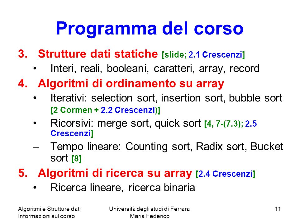 Algoritmi e Strutture dati Informazioni sul corso Università degli studi di Ferrara Maria Federico 11 Programma del corso 3.Strutture dati statiche [slide; 2.1 Crescenzi] Interi, reali, booleani, caratteri, array, record 4.Algoritmi di ordinamento su array Iterativi: selection sort, insertion sort, bubble sort [2 Cormen + 2.2 Crescenzi)] Ricorsivi: merge sort, quick sort [4, 7-(7.3); 2.5 Crescenzi] –Tempo lineare: Counting sort, Radix sort, Bucket sort [8] 5.Algoritmi di ricerca su array [2.4 Crescenzi] Ricerca lineare, ricerca binaria