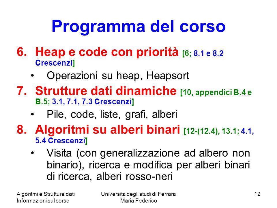 Algoritmi e Strutture dati Informazioni sul corso Università degli studi di Ferrara Maria Federico 12 Programma del corso 6.Heap e code con priorità [