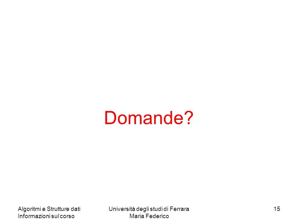 Algoritmi e Strutture dati Informazioni sul corso Università degli studi di Ferrara Maria Federico 15 Domande?