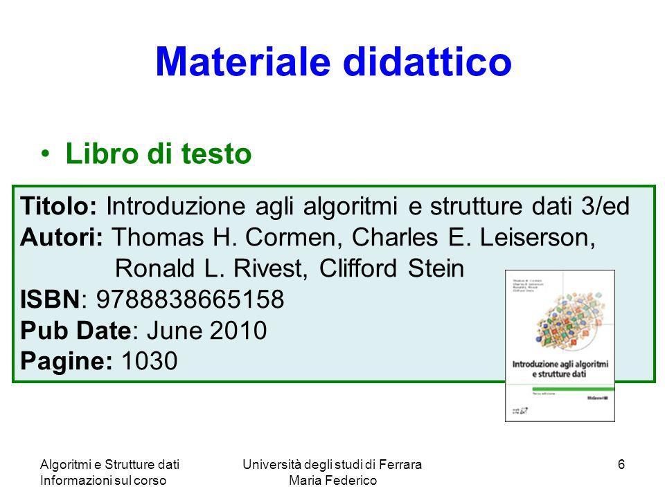 Algoritmi e Strutture dati Informazioni sul corso Università degli studi di Ferrara Maria Federico 6 Materiale didattico Libro di testo Titolo: Introd