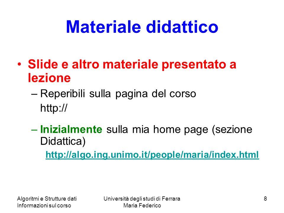 Algoritmi e Strutture dati Informazioni sul corso Università degli studi di Ferrara Maria Federico 8 Materiale didattico Slide e altro materiale prese
