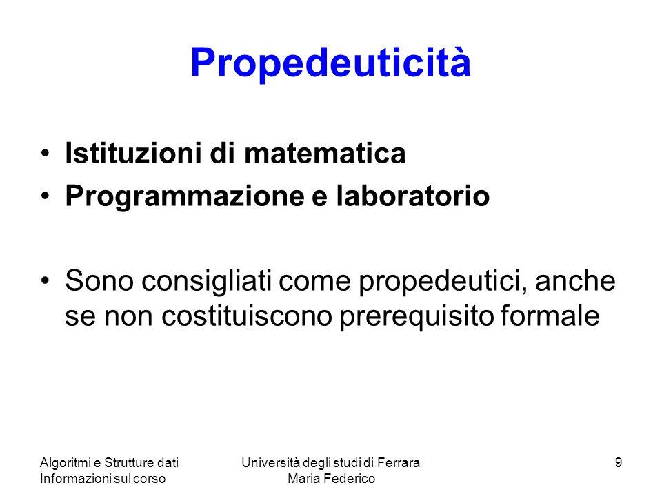 Algoritmi e Strutture dati Informazioni sul corso Università degli studi di Ferrara Maria Federico 9 Propedeuticità Istituzioni di matematica Programm