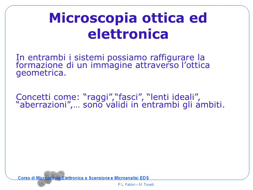 Microscopia ottica ed elettronica In entrambi i sistemi possiamo raffigurare la formazione di un immagine attraverso l'ottica geometrica. Concetti com