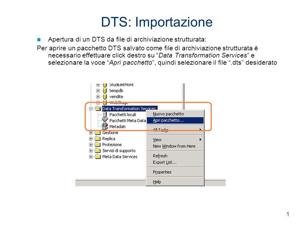 1 DTS: Importazione Apertura di un DTS da file di archiviazione strutturata: Per aprire un pacchetto DTS salvato come file di archiviazione strutturata è necessario effettuare click destro su Data Transformation Services e selezionare la voce Apri pacchetto , quindi selezionare il file .dts desiderato