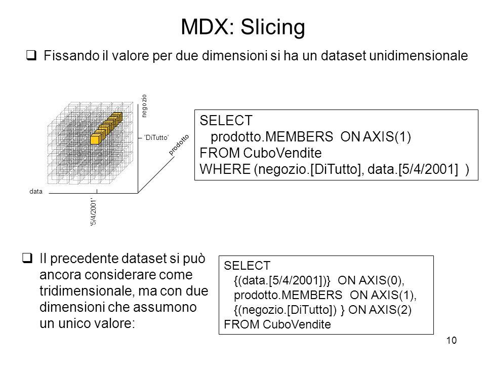 10 MDX: Slicing  Fissando il valore per due dimensioni si ha un dataset unidimensionale  Il precedente dataset si può ancora considerare come tridim