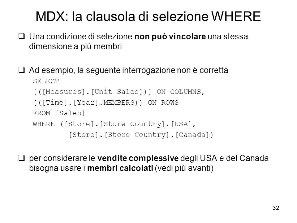 32 MDX: la clausola di selezione WHERE  Una condizione di selezione non può vincolare una stessa dimensione a più membri  Ad esempio, la seguente in
