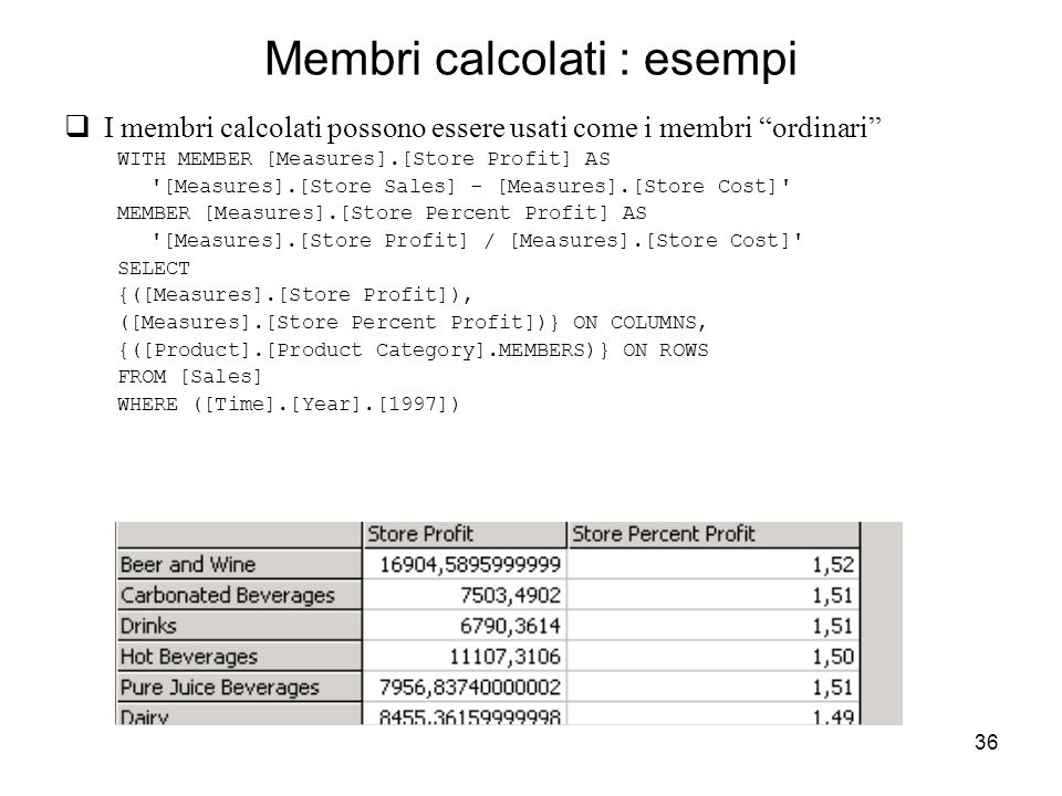 36 Membri calcolati : esempi  I membri calcolati possono essere usati come i membri ordinari WITH MEMBER [Measures].[Store Profit] AS [Measures].[Store Sales] - [Measures].[Store Cost] MEMBER [Measures].[Store Percent Profit] AS [Measures].[Store Profit] / [Measures].[Store Cost] SELECT {([Measures].[Store Profit]), ([Measures].[Store Percent Profit])} ON COLUMNS, {([Product].[Product Category].MEMBERS)} ON ROWS FROM [Sales] WHERE ([Time].[Year].[1997])
