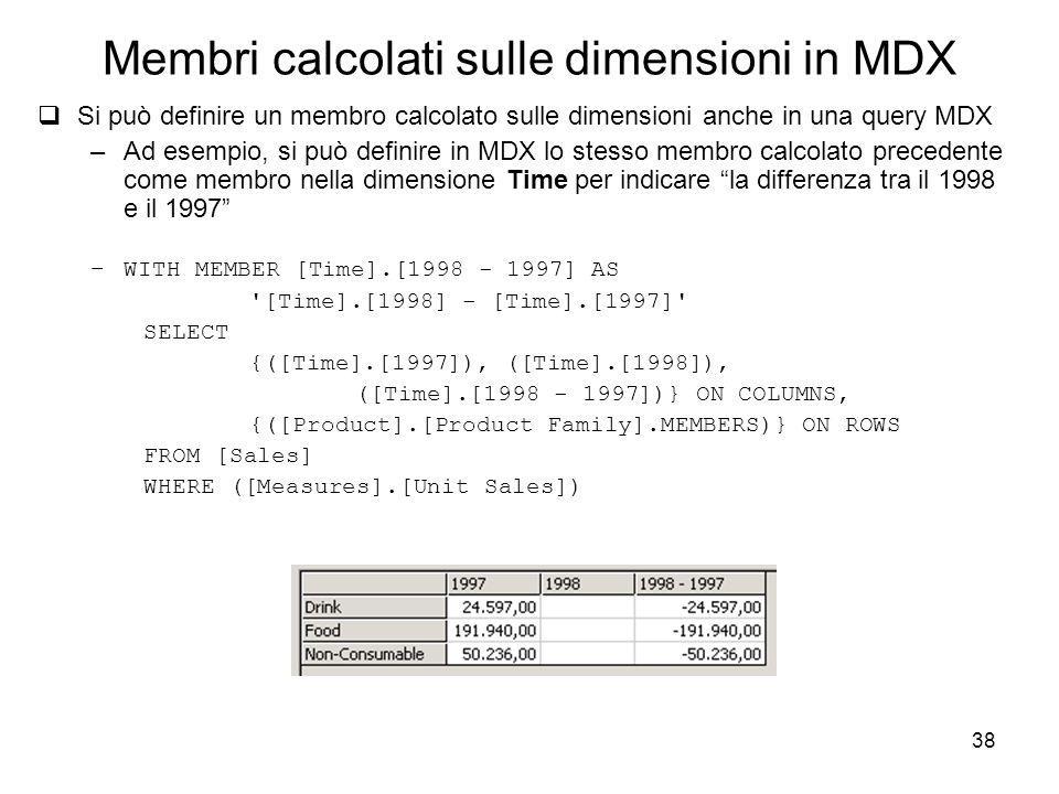 38 Membri calcolati sulle dimensioni in MDX  Si può definire un membro calcolato sulle dimensioni anche in una query MDX –Ad esempio, si può definire