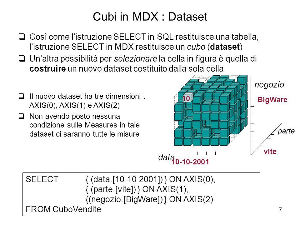 7 Cubi in MDX : Dataset  Così come l'istruzione SELECT in SQL restituisce una tabella, l'istruzione SELECT in MDX restituisce un cubo (dataset)  Un'
