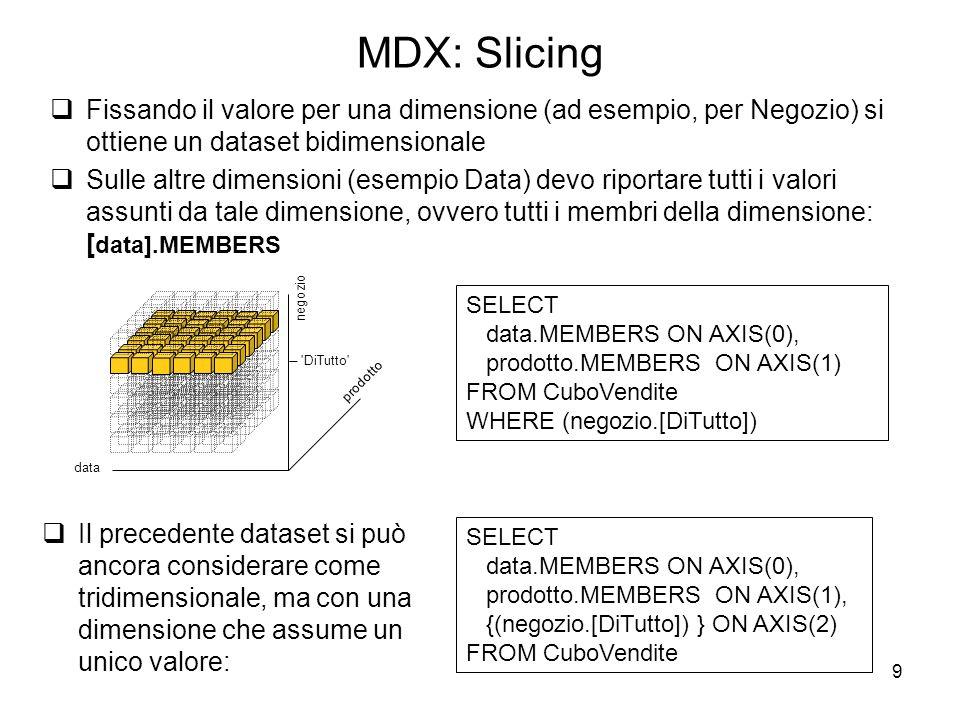 9 MDX: Slicing  Fissando il valore per una dimensione (ad esempio, per Negozio) si ottiene un dataset bidimensionale  Sulle altre dimensioni (esempi