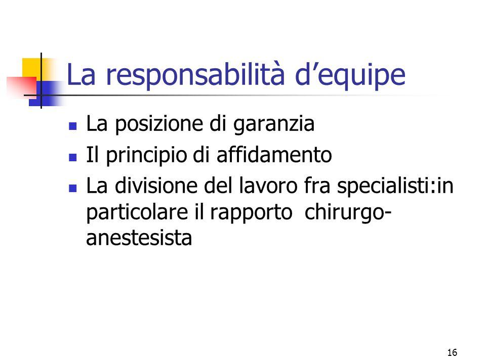 16 La responsabilità d'equipe La posizione di garanzia Il principio di affidamento La divisione del lavoro fra specialisti:in particolare il rapporto