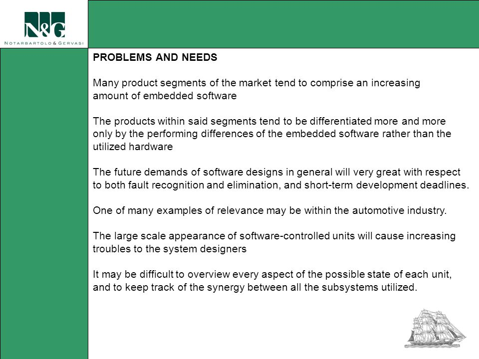 PROBLEMS AND NEEDS Many product segments of the market tend to comprise an increasing amount of embedded software The products within said segments tend to be differentiated more and more only by the performing differences of the embedded software rather than the utilized hardware The future demands of software designs in general will very great with respect to both fault recognition and elimination, and short-term development deadlines.
