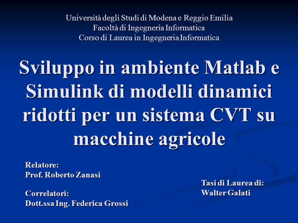 Sviluppo in ambiente Matlab e Simulink di modelli dinamici ridotti per un sistema CVT su macchine agricole Relatore: Prof. Roberto Zanasi Tasi di Laur