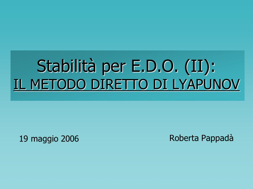 Stabilità per E.D.O. (II): IL METODO DIRETTO DI LYAPUNOV Roberta Pappadà 19 maggio 2006