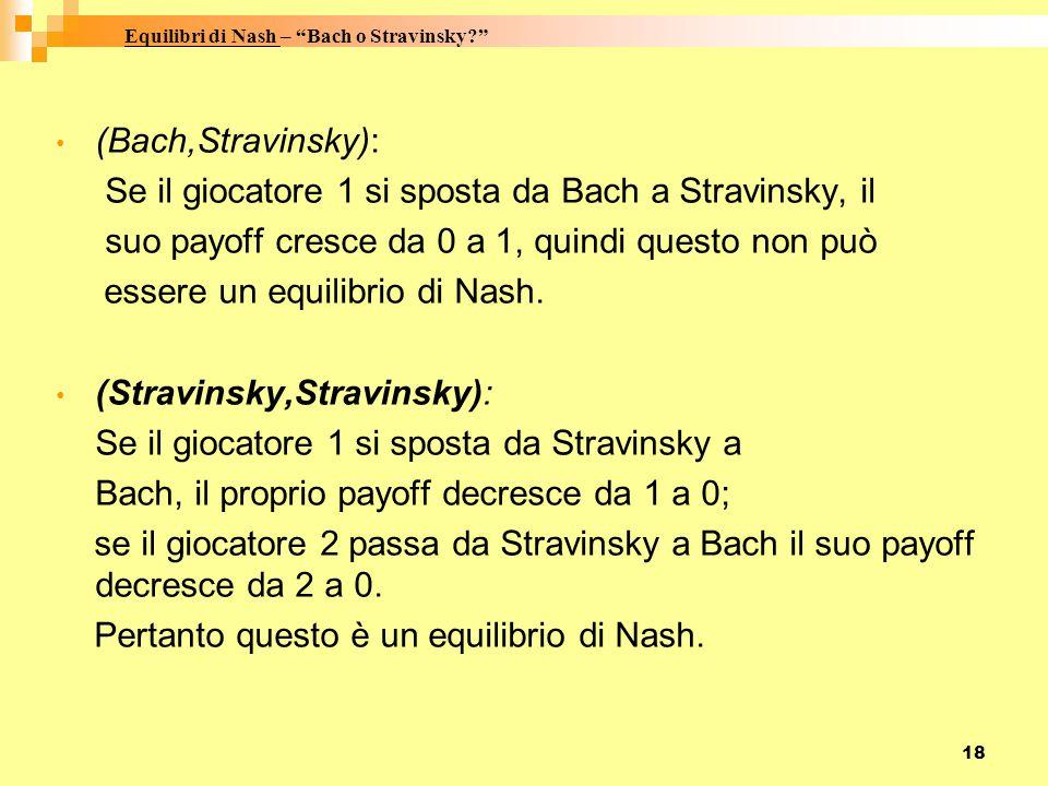 18 (Bach,Stravinsky): Se il giocatore 1 si sposta da Bach a Stravinsky, il suo payoff cresce da 0 a 1, quindi questo non può essere un equilibrio di Nash.