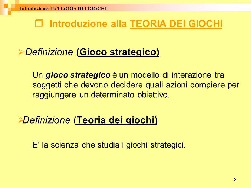 2  I ntroduzione alla TEORIA DEI GIOCHI  D Definizione (Gioco strategico) Un gioco strategico è un modello di interazione tra soggetti che devono decidere quali azioni compiere per raggiungere un determinato obiettivo.