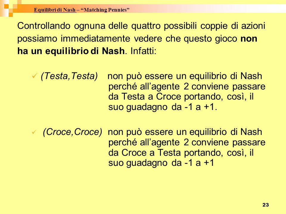 23 Controllando ognuna delle quattro possibili coppie di azioni possiamo immediatamente vedere che questo gioco non ha un equilibrio di Nash. Infatti: