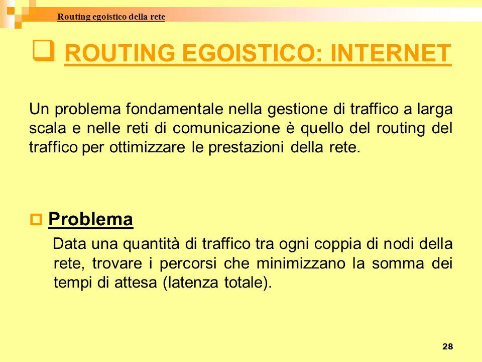 28  ROUTING EGOISTICO: INTERNET Un problema fondamentale nella gestione di traffico a larga scala e nelle reti di comunicazione è quello del routing del traffico per ottimizzare le prestazioni della rete.