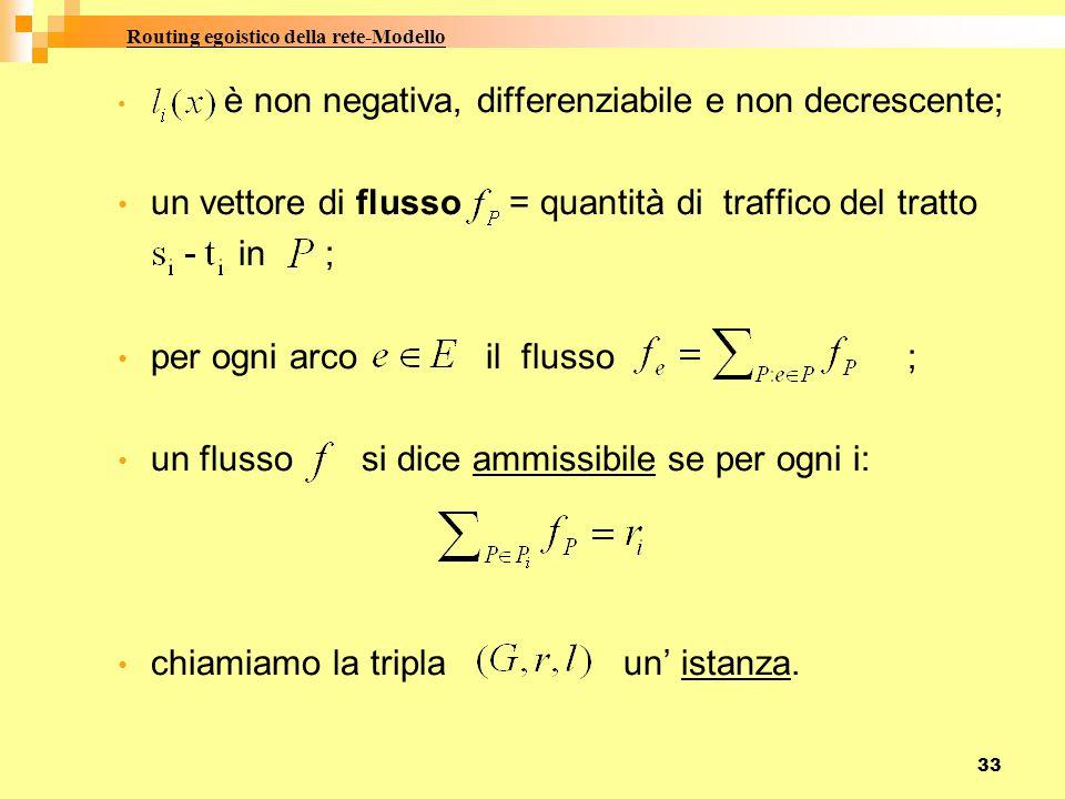 33 è non negativa, differenziabile e non decrescente; un vettore di flusso = quantità di traffico del tratto in ; per ogni arco il flusso ; un flusso si dice ammissibile se per ogni i: chiamiamo la tripla un' istanza.