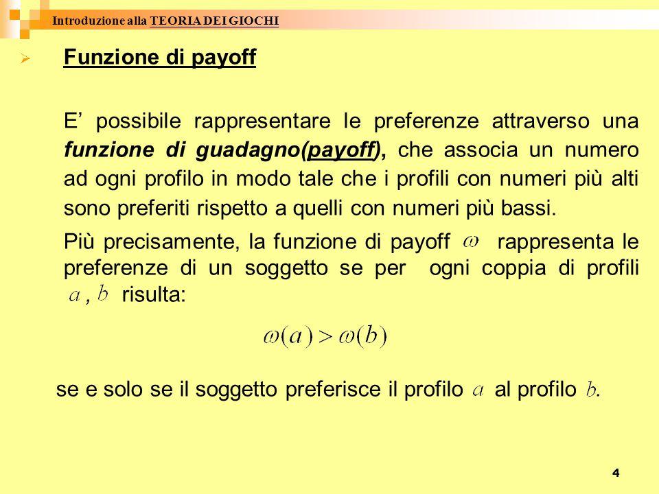 4  Funzione di payoff E' possibile rappresentare le preferenze attraverso una funzione di guadagno(payoff), che associa un numero ad ogni profilo in modo tale che i profili con numeri più alti sono preferiti rispetto a quelli con numeri più bassi.