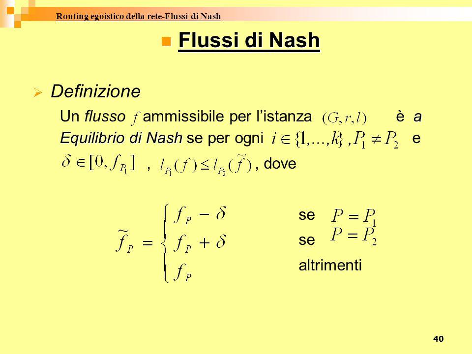 40 Flussi di Nash DDefinizione Un flusso ammissibile per l'istanza è a Equilibrio di Nash se per ogni e,, dove se se altrimenti Routing egoistico della rete-Flussi di Nash