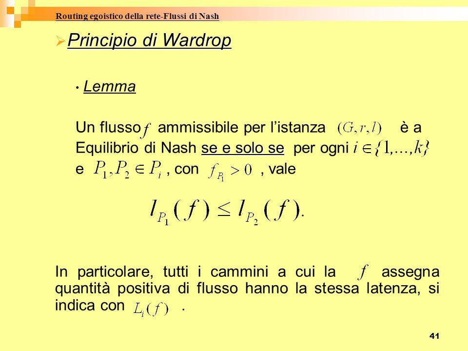 41 Principio di Wardrop  Principio di Wardrop Lemma Un flusso ammissibile per l'istanza è a se e solo se Equilibrio di Nash se e solo se per ogni e, con, vale In particolare, tutti i cammini a cui la assegna quantità positiva di flusso hanno la stessa latenza, si indica con.