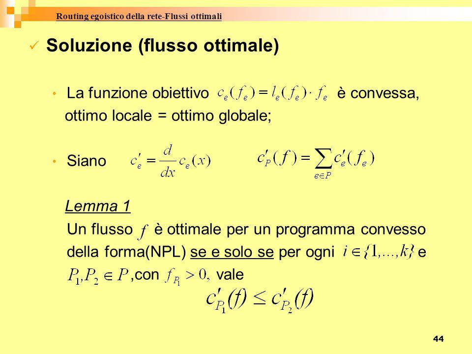 44 Soluzione (flusso ottimale) La funzione obiettivo è convessa, ottimo locale = ottimo globale; Siano Lemma 1 Un flusso è ottimale per un programma convesso della forma(NPL) se e solo se per ogni e,con vale Routing egoistico della rete-Flussi ottimali