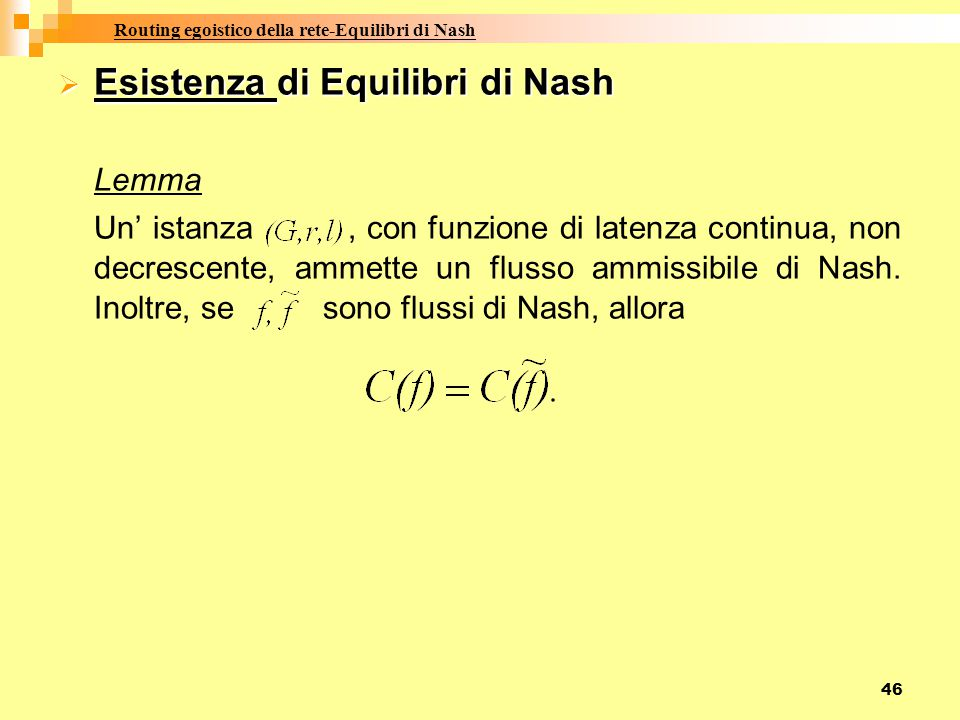 46  Esistenza di Equilibri di Nash Lemma Un' istanza, con funzione di latenza continua, non decrescente, ammette un flusso ammissibile di Nash. Inolt