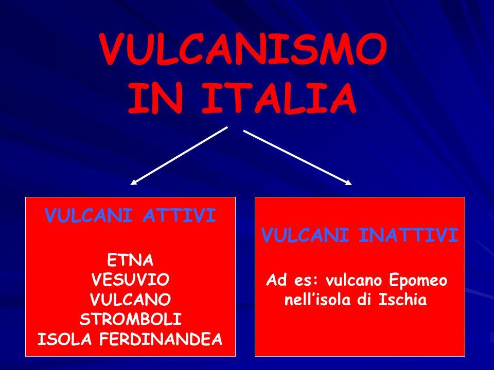 VULCANISMO IN ITALIA VULCANI ATTIVI ETNA VESUVIO VULCANO STROMBOLI ISOLA FERDINANDEA VULCANI INATTIVI Ad es: vulcano Epomeo nell'isola di Ischia