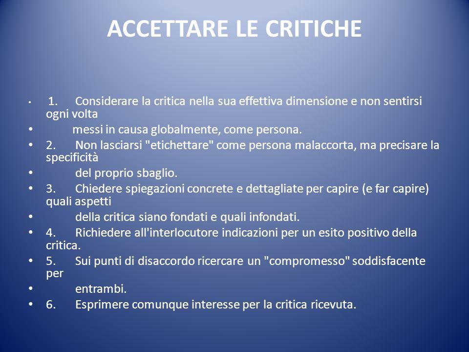 ACCETTARE LE CRITICHE 1. Considerare la critica nella sua effettiva dimensione e non sentirsi ogni volta messi in causa globalmente, come persona. 2.N