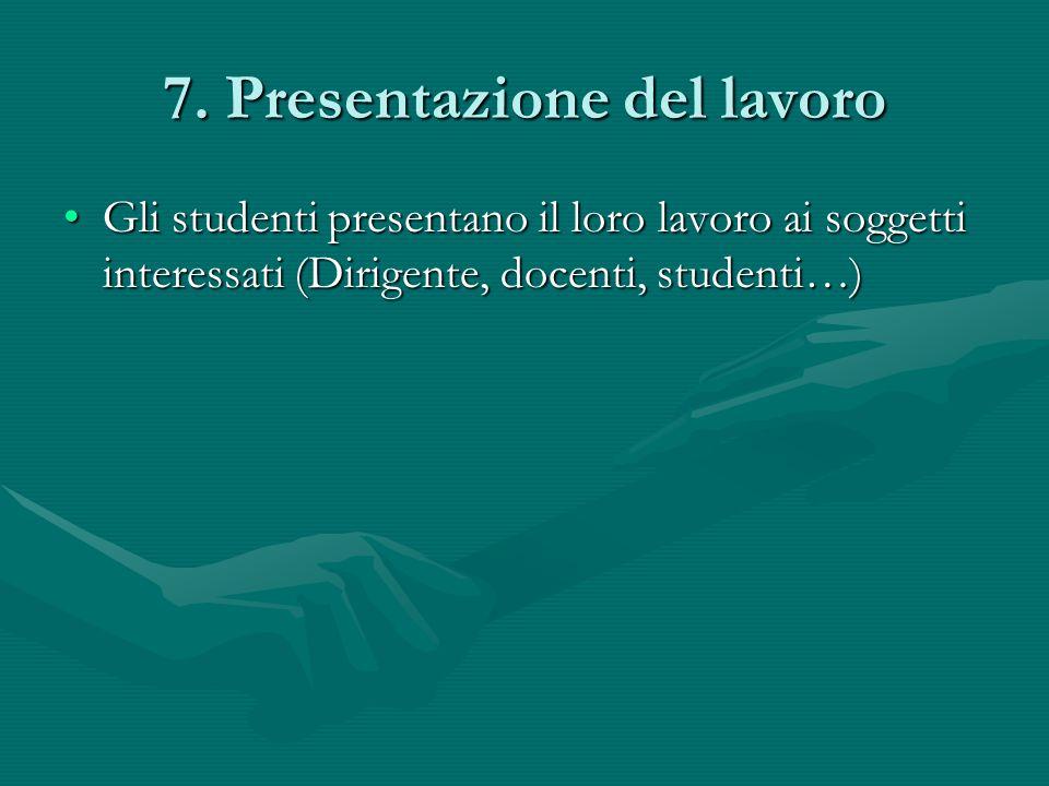 7. Presentazione del lavoro Gli studenti presentano il loro lavoro ai soggetti interessati (Dirigente, docenti, studenti…)Gli studenti presentano il l
