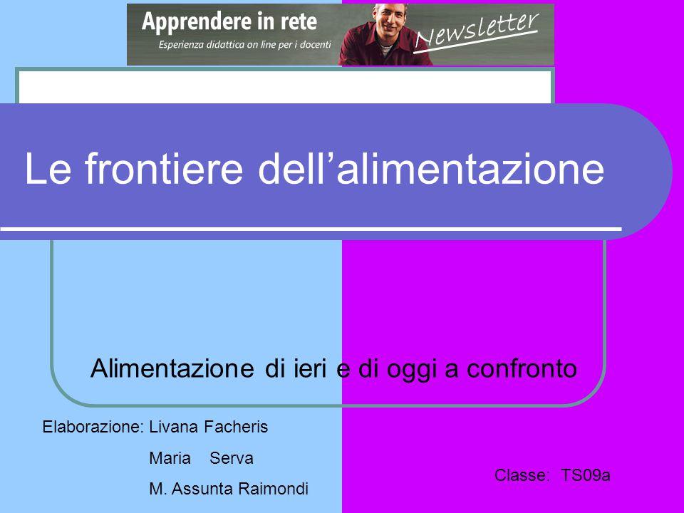 Le frontiere dell'alimentazione Alimentazione di ieri e di oggi a confronto Elaborazione:Livana Facheris Maria Serva M. Assunta Raimondi Classe: TS09a