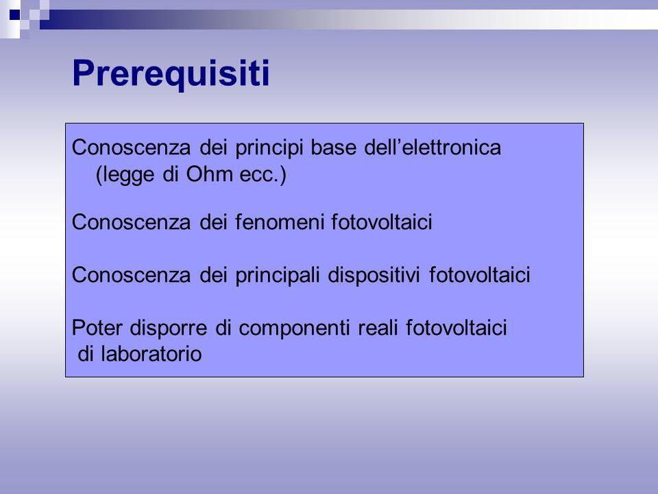 Prerequisiti Conoscenza dei principi base dell'elettronica (legge di Ohm ecc.) Conoscenza dei fenomeni fotovoltaici Conoscenza dei principali dispositivi fotovoltaici Poter disporre di componenti reali fotovoltaici di laboratorio