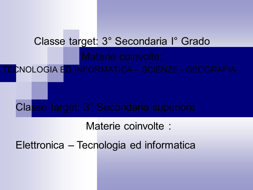 Classe target: 3° Secondaria I° Grado Materie coinvolte: TECNOLOGIA ED INFORMATICA – SCIENZE - GEOGRAFIA Classe target: 3° Secondaria superiore Materie coinvolte : Elettronica – Tecnologia ed informatica